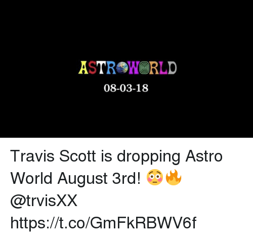 astro: ASTROWORLD  08-03-18 Travis Scott is dropping Astro World August 3rd! 😳🔥 @trvisXX https://t.co/GmFkRBWV6f