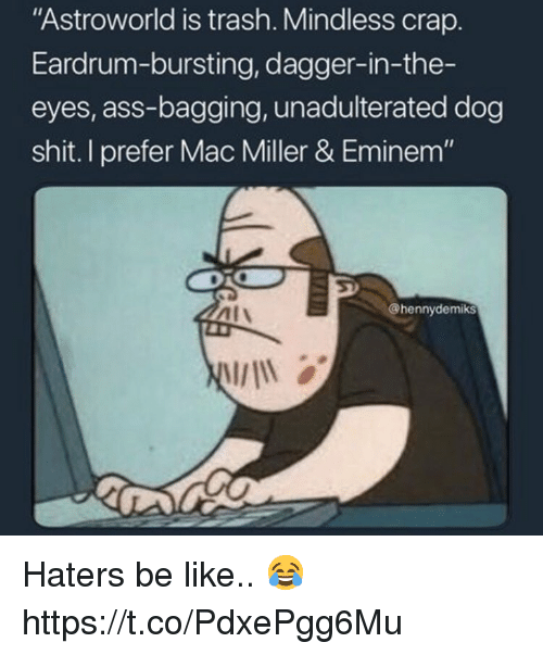 """Ass, Be Like, and Eminem: """"Astroworld is trash. Mindless crap.  Eardrum-bursting, dagger-in-the-  eyes, ass-bagging, unadulterated dog  shit. I prefer Mac Miller & Eminem""""  Al\  @hennydemiks Haters be like.. 😂 https://t.co/PdxePgg6Mu"""