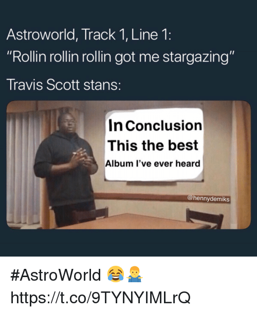 """Travis Scott, Best, and Got: Astroworld, Track 1, Line 1:  """"Rollin rollin rollin got me stargazing""""  Travis Scott stans:  In Conclusion  This the best  Album l've ever heard  @hennydemiks #AstroWorld 😂🤷♂️ https://t.co/9TYNYIMLrQ"""