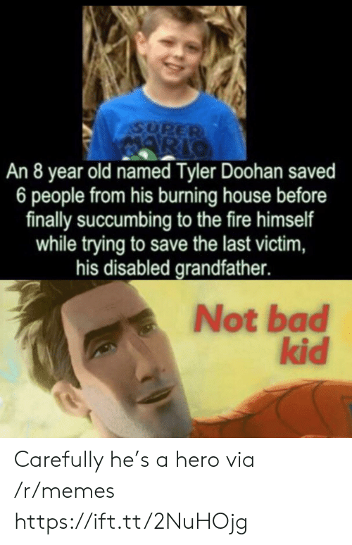 Bad, Fire, and Memes: ASUPER  ARIO  An 8 year old named Tyler Doohan saved  6 people from his burning house before  finally succumbing to the fire himself  while trying to save the last victim,  his disabled grandfather.  Not bad  kid Carefully he's a hero via /r/memes https://ift.tt/2NuHOjg