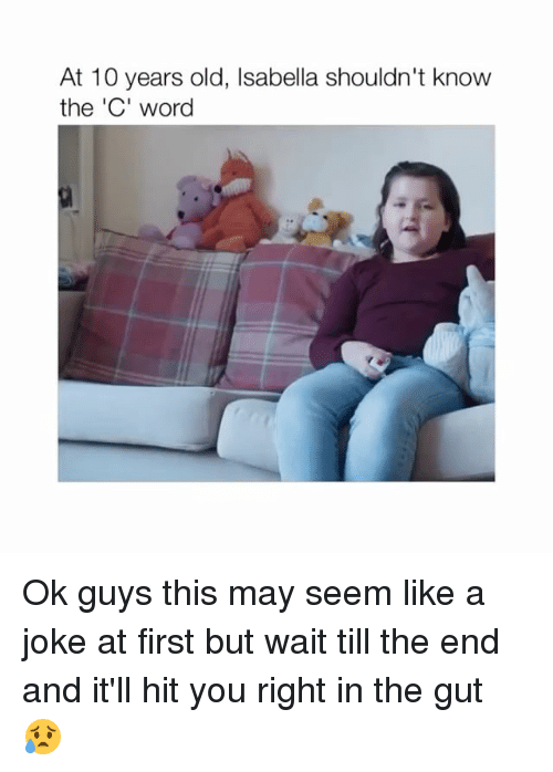 Word, Old, and 10 Years: At 10 years old, Isabella shouldn't know  the 'C' word Ok guys this may seem like a joke at first but wait till the end and it'll hit you right in the gut 😥
