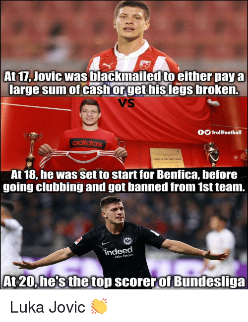 bundesliga: At 17, Jovic was blackmailed to either paya  large sum of cashorget hislegs broken.  VS  OO TrollFootball  adidas  At 18, he was set to start for Benfica, before  going clubbing and got banned from 1st team.  indeed  Jobs finden  At 20.he'sthetop scorerof Bundesliga Luka Jovic 👏