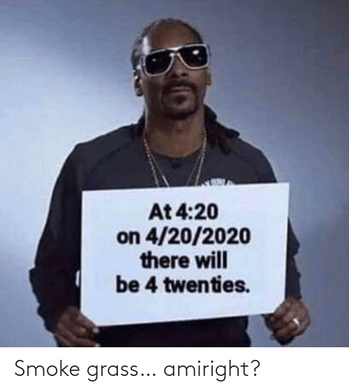 grass: At 4:20  on 4/20/2020  there will  be 4 twenties. Smoke grass… amiright?