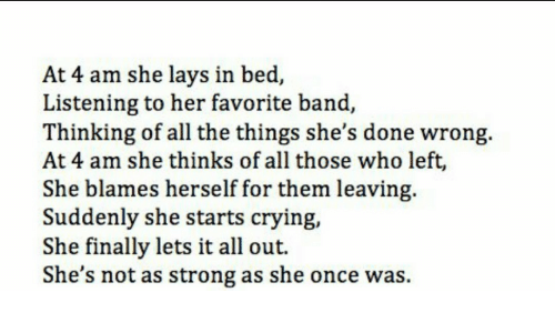 Favorite Band: At 4 am she lays in bed,  Listening to her favorite band,  Thinking of all the things she's done wrong.  At 4 am she thinks of all those who left,  She blames herself for them leaving  Suddenly she starts crying,  She finally lets it all out.  She's not as strong as she once was.