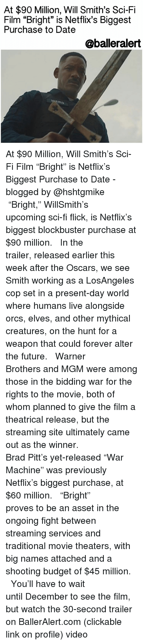 """Brad Pitt, Memes, and Will Smith: At $90 Million, Will Smith's Sci-Fi  Film """"Bright"""" is Netflix's Biggest  Purchase to Date  @balleralert  Rb At $90 Million, Will Smith's Sci-Fi Film """"Bright"""" is Netflix's Biggest Purchase to Date -blogged by @hshtgmike ⠀⠀⠀⠀⠀⠀⠀⠀⠀ ⠀⠀⠀⠀⠀⠀⠀⠀⠀ """"Bright,"""" WillSmith's upcoming sci-fi flick, is Netflix's biggest blockbuster purchase at $90 million. ⠀⠀⠀⠀⠀⠀⠀⠀⠀ ⠀⠀⠀⠀⠀⠀⠀⠀⠀ In the trailer, released earlier this week after the Oscars, we see Smith working as a LosAngeles cop set in a present-day world where humans live alongside orcs, elves, and other mythical creatures, on the hunt for a weapon that could forever alter the future. ⠀⠀⠀⠀⠀⠀⠀⠀⠀ ⠀⠀⠀⠀⠀⠀⠀⠀⠀ Warner Brothers and MGM were among those in the bidding war for the rights to the movie, both of whom planned to give the film a theatrical release, but the streaming site ultimately came out as the winner. ⠀⠀⠀⠀⠀⠀⠀⠀⠀ ⠀⠀⠀⠀⠀⠀⠀⠀⠀ Brad Pitt's yet-released """"War Machine"""" was previously Netflix's biggest purchase, at $60 million. ⠀⠀⠀⠀⠀⠀⠀⠀⠀ ⠀⠀⠀⠀⠀⠀⠀⠀⠀ """"Bright"""" proves to be an asset in the ongoing fight between streaming services and traditional movie theaters, with big names attached and a shooting budget of $45 million. ⠀⠀⠀⠀⠀⠀⠀⠀⠀ ⠀⠀⠀⠀⠀⠀⠀⠀⠀ You'll have to wait until December to see the film, but watch the 30-second trailer on BallerAlert.com (clickable link on profile) video"""