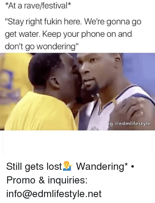 """Raveness: *At a rave/festival  """"Stay right fukin here. We're gonna go  get water. Keep your phone on and  don't go wondering""""  ig Gedmlifestyle Still gets lost💁♂️ Wandering* • Promo & inquiries: info@edmlifestyle.net"""