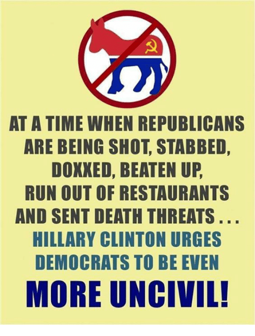 death threats: AT A TIME WHEN REPUBLICANS  ARE BEING SHOT, STABBED,  DOXXED, BEATEN UP  RUN OUT OF RESTAURANTS  AND SENT DEATH THREATS  HILLARY CLINTON URGES  DEMOCRATS TO BE EVEN  MORE UNCIVIL!
