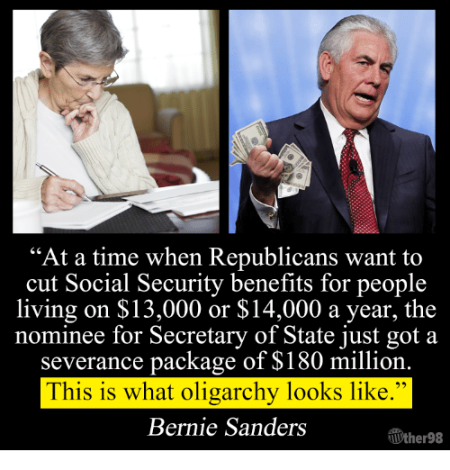 """Bernie Sanders, Memes, and Bernie Sander: """"At a time when Republicans want to  cut Social Security benefits for people  living on $13,000 or $14,000 a year, the  nominee for Secretary of State just got a  severance package of $180 million  This is what oligarchy looks like.""""  Bernie Sanders  TUther98"""