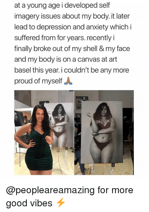 Depression And Anxiety: at a young age i developed self  imagery issues about my body. it later  lead to depression and anxiety which i  suffered from for years. recently i  finally broke out of my shell & my face  and my body is on a canvas at art  basel this year. i couldn't be any more  proud of myself A @peopleareamazing for more good vibes ⚡️