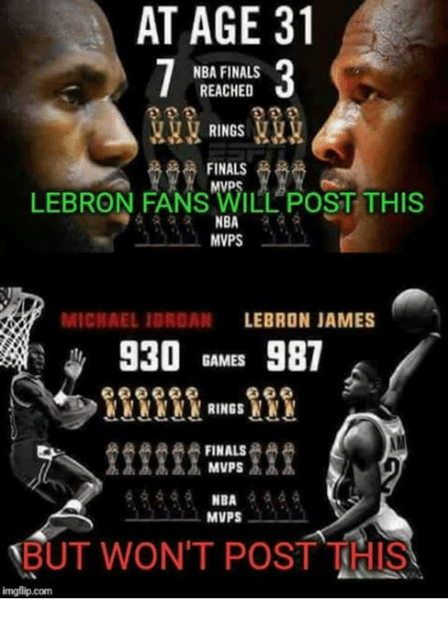 Finals, LeBron James, and Memes: AT AGE 31  NBA FINALS  REACHED  RINGS  FINALS  LEBRON FANS ILL POST THIS  NBA  MVPS  LEBRON JAMES  MICHAEL JORDAN  930  GAMES  981  NNNN RINGS  FINALS  MVPS  MVPS  BUT WON'T POST THI  img flip com