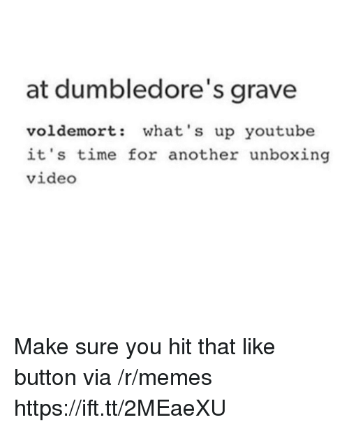 Memes, youtube.com, and Time: at dumbledore's grave  voldemort: what's up youtube  it's time for another unboxing  video Make sure you hit that like button via /r/memes https://ift.tt/2MEaeXU