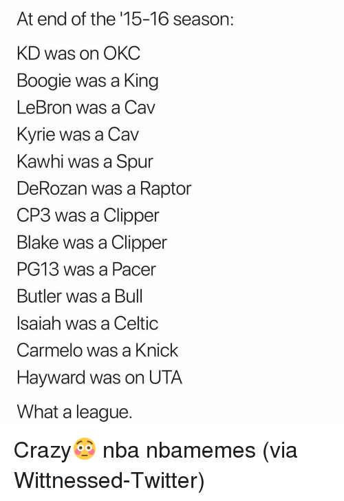Basketball, Celtic, and Crazy: At end of the '15-16 season:  KD was on OKC  Boogie was a King  LeBron was a Cav  Kvrie was a Cav  Kawhi was a Spur  DeRozan was a Raptor  CP3 was a Clipper  Blake was a Clipper  PG13 was a Pacer  Butler was a Bul  Isaiah was a Celtic  Carmelo was a Knick  Hayward was on UTA  What a league Crazy😳 nba nbamemes (via Wittnessed-Twitter)