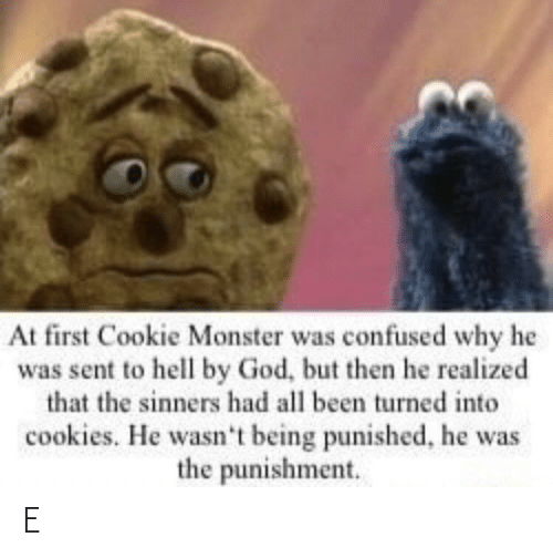 Cookies: At first Cookie Monster was confused why he  was sent to hell by God, but then he realized  that the sinners had all been turned into  cookies. He wasn't being punished, he was  the punishment. E