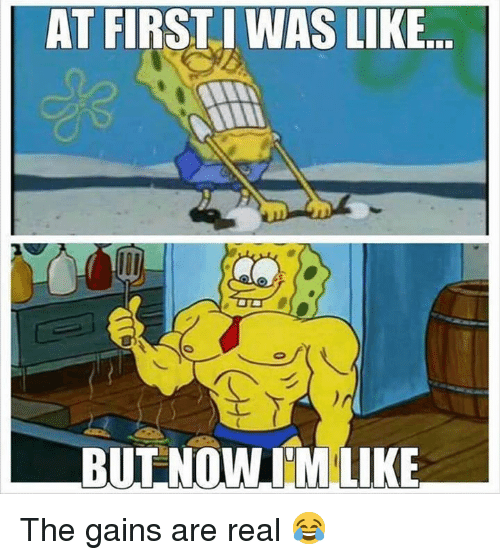 Real, Like, and Gains: AT FIRSTI WAS LIKE  BUTNOW IM LIKE The gains are real 😂