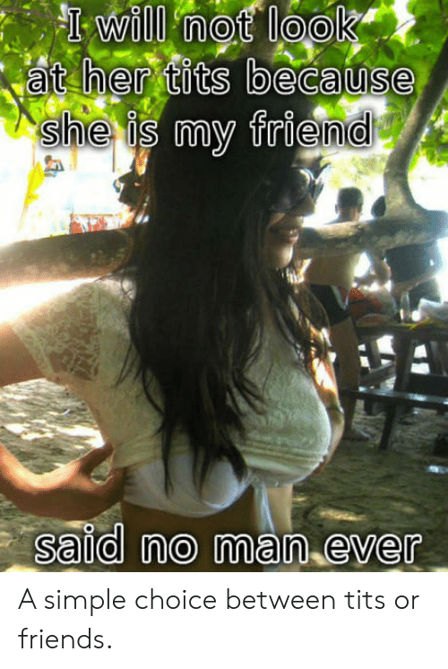 Her Tits: at her tits because  she is my friend  said no man ever A simple choice between tits or friends.
