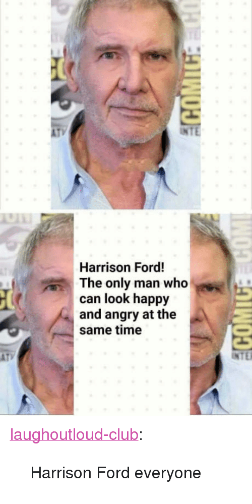 """Club, Harrison Ford, and Tumblr: AT  INTE  Harrison Ford!  The only man who  can look happy  and angry at the  same time <p><a href=""""http://laughoutloud-club.tumblr.com/post/165820812993/harrison-ford-everyone"""" class=""""tumblr_blog"""">laughoutloud-club</a>:</p>  <blockquote><p>Harrison Ford everyone</p></blockquote>"""