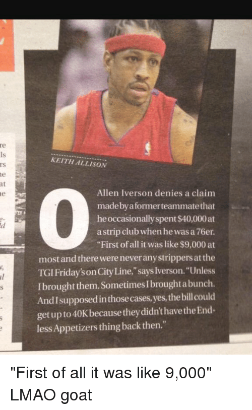 "Sometime I: at  KEITH ALLISON  Allen Iverson denies a claim  made by a formerteammatethat  he occasionally spent$40,000at  strip club when he was a 76er.  ""First of all it was like $9,000 at  most and there wereneveranystrippers atthe  TGI Friday'sonCity Line,"" says Iverson. ""Unless  Ibrought them. Sometimes I broughtabunch.  Andlsupposedinthose cases, yes, thebillcould  get up to 40K because theydidn'thavethe End-  less Appetizers thing back then."" ""First of all it was like 9,000"" LMAO goat"