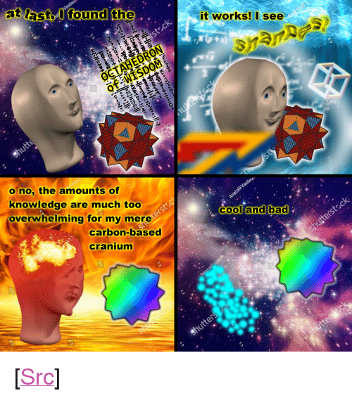 """Bad, Reddit, and Cool: at lactlfound the  it works!I see  o no, the amounts of  knowledge are much too  overwhelming for my mere  cool and bad  cooland bad  carbon-based  cranium <p>[<a href=""""https://www.reddit.com/r/surrealmemes/comments/7lpvka/wisdom/"""">Src</a>]</p>"""