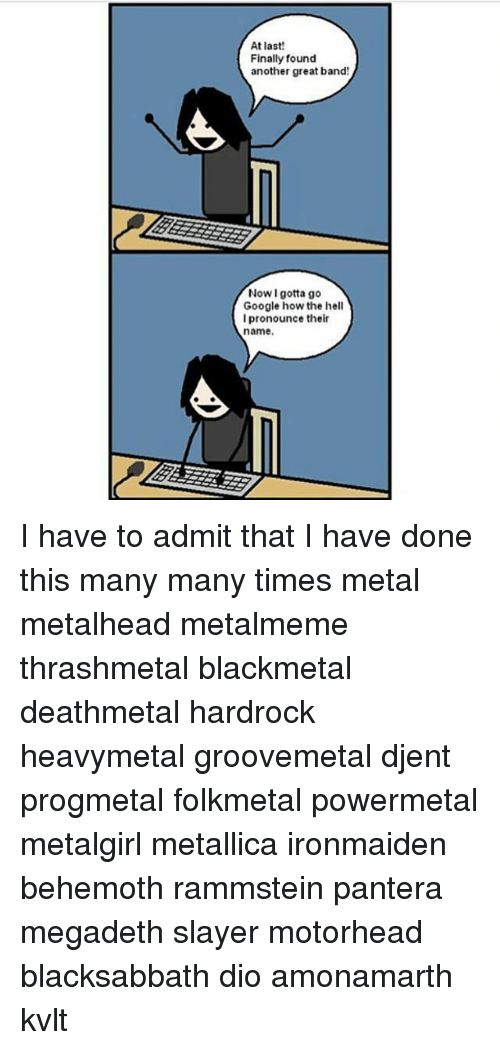 Google, Megadeth, and Memes: At last!  Finally found  another great band  Now I gotta go  Google how the hell  l pronounce their  name I have to admit that I have done this many many times metal metalhead metalmeme thrashmetal blackmetal deathmetal hardrock heavymetal groovemetal djent progmetal folkmetal powermetal metalgirl metallica ironmaiden behemoth rammstein pantera megadeth slayer motorhead blacksabbath dio amonamarth kvlt