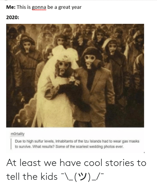 At Least: At least we have cool stories to tell the kids ¯\_(ツ)_/¯