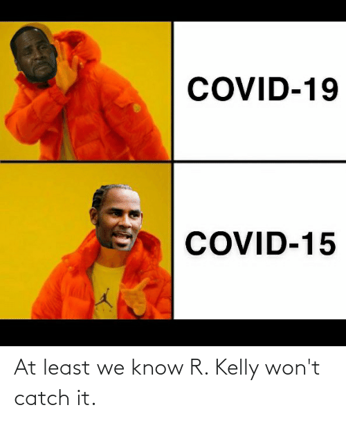 R. Kelly: At least we know R. Kelly won't catch it.