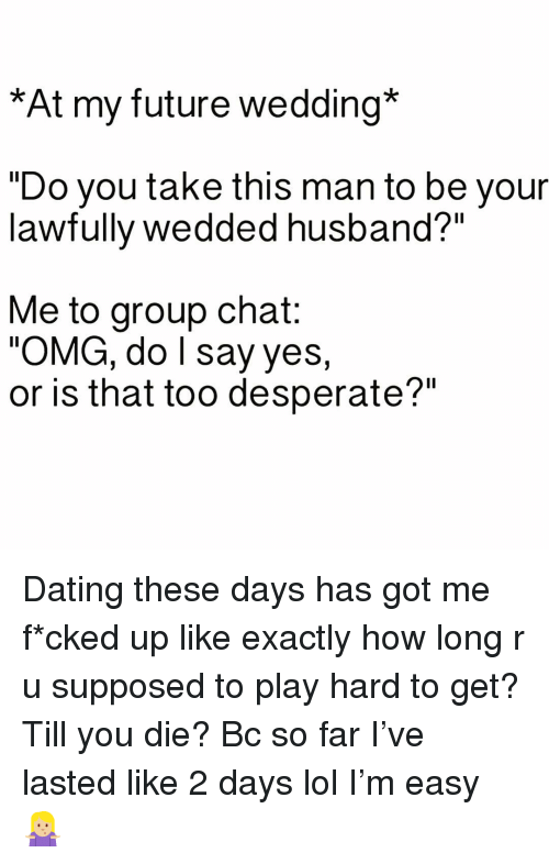 """Dating, Desperate, and Future: *At my future wedding*  """"Do you take this man to be your  lawfully wedded husband?""""  Me to group chat:  OMG, do l say yes,  or is that too desperate?"""" Dating these days has got me f*cked up like exactly how long r u supposed to play hard to get? Till you die? Bc so far I've lasted like 2 days lol I'm easy 🤷🏼♀️"""