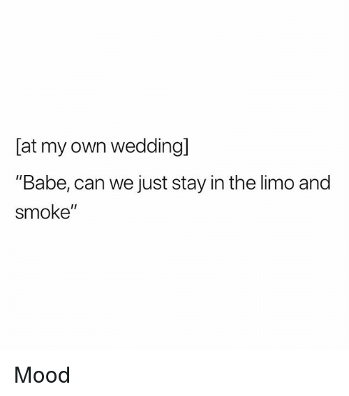 "Mood, Weed, and Marijuana: [at my own weddingl  ""Babe, can we just stay in the limo and  smoke"" Mood"