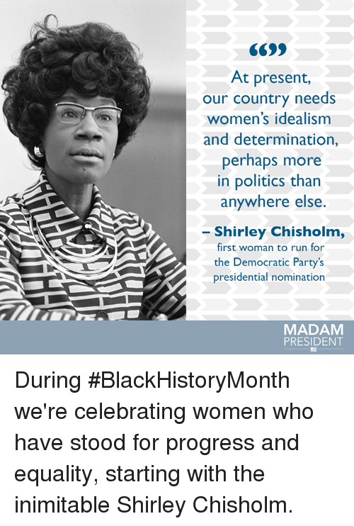 Perhapes: At present,  our country needs  women's idealism  and determination,  perhaps more  in politics than  anywhere else  Shirley Chisholm,  first woman to run for  the Democratic Party's  presidential nomination  MADAM  PRESIDENT During #BlackHistoryMonth we're celebrating women who have stood for progress and equality, starting with the inimitable Shirley Chisholm.