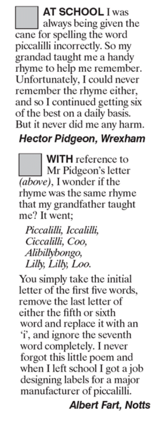 Memes, Poems, and 🤖: AT SCHOOL was  always being given the  cane for spelling the word  piccalilli incorrectly. So my  grandad taught me a handy  rhyme to help me remember.  Unfortunately, I could never  remember the rhyme either,  and so Icontinued getting six  of the best on a daily basis.  But it never did me any harm.  Hector Pidgeon, Wrexham  WITH reference to  Mr Pidgeon's letter  (above), I wonder if the  rhyme was the same rhyme  that my grandfather taught  me? It went  Piccalilli, Iccalilli,  Ciccalilli, Coo,  Alibillybongo,  Lilly, Lilly Loo  You simply take the initial  letter of the first five words.  remove the last letter of  either the fifth or sixth  word and replace it with an  'i', and ignore the seventh  word completely. I never  forgot this little poem and  when I left school I got a job  designing labels for a major  manufacturer of piccalilli.  Albert Fart, Notts