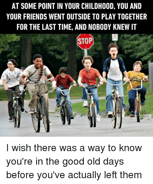 Friends, Memes, and Good: AT SOME POINT IN YOUR CHILDHOOD, YOU AND  YOUR FRIENDS WENT OUTSIDE TO PLAY TOGETHER  FOR THE LAST TIME, AND NOBODY KNEW I1  STOP I wish there was a way to know you're in the good old days before you've actually left them