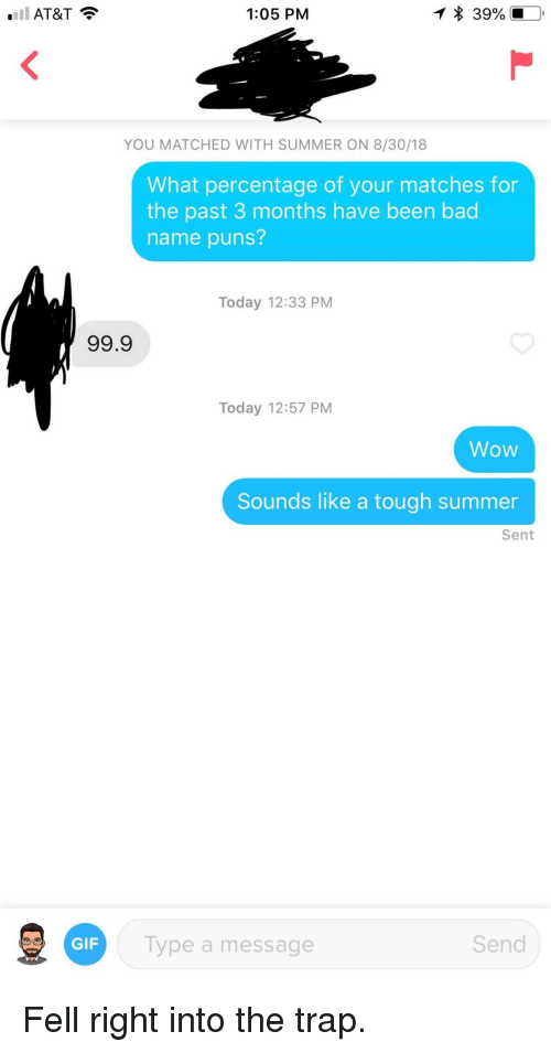 The Trap: AT&T  1:05 PM  YOU MATCHED WITH SUMMER ON 8/30/18  What percentage of your matches for  the past 3 months have been bad  name puns?  Today 12:33 PM  99.9  Today 12:57 PM  Wow  Sounds like a tough summer  Sent  GIF  Type a message  Send Fell right into the trap.