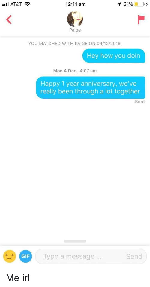 how you doin: AT&T  12:11 am  Paige  YOU MATCHED WITH PAIGE ON 04/12/2016.  Hey how you doin  Mon 4 Dec, 4:07 am  Happy 1 year anniversary, we've  really been through a lot together  Sent  GIF  Type a message  Send Me irl