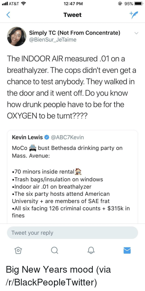 Blackpeopletwitter, Drinking, and Drunk: AT&T  12:47 PM  Tweet  Simply TC (Not From Concentrate)  @BienSur_JeTaime  The INDOOR AIR measured.01 on a  breathalyzer. The cops didn't even get a  chance to test anybody. They walked irn  the door and it went off. Do you know  how drunk people have to be for the  OXYGEN to be turnt????  Kevin Lewis@ABC7Kevin  MoCo bust Bethesda drinking party on  Mass. Avenue:  70 minors inside rental  Trash bags/insulation on windows  .lndoor air .01 on breathalyzer  .The six party hosts attend American  University are members of SAE frat  All six facing 126 criminal counts + $315k in  fines  Tweet your reply <p>Big New Years mood (via /r/BlackPeopleTwitter)</p>