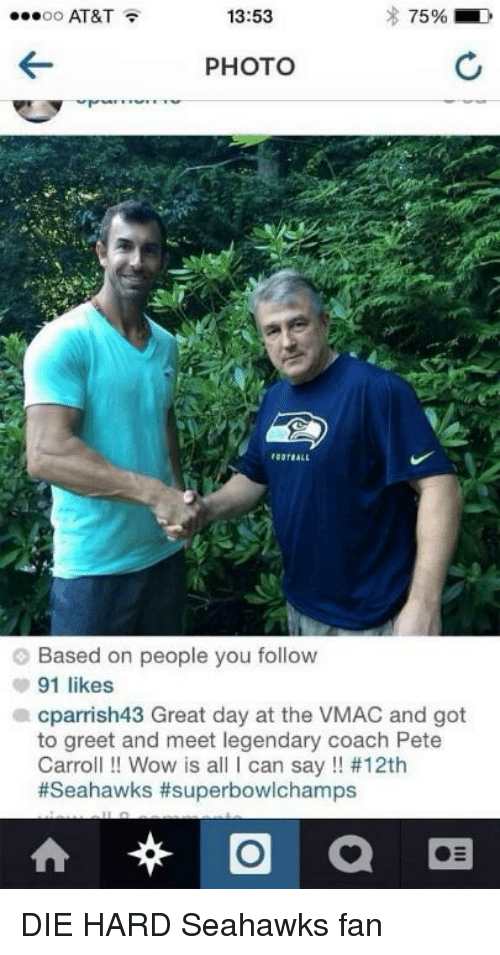 Pete Carroll: AT&T  13:53  75%  OO  PHOTO  Based on people you follow  91 likes  a cparrish43 Great day at the VMAC and got  to greet and meet legendary coach Pete  Carroll Wow is a  I can say #12th  #Seahawks #superbowlchamps  O  at DIE HARD Seahawks fan