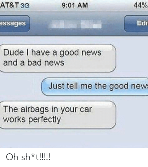 Bad, Dude, and News: AT&T 3G  44%  9:01 AM  Edi  essages  Dude I have a good news  and a bad news  Just tell me the good news  The airbags in your car  works perfectly Oh sh*t!!!!!