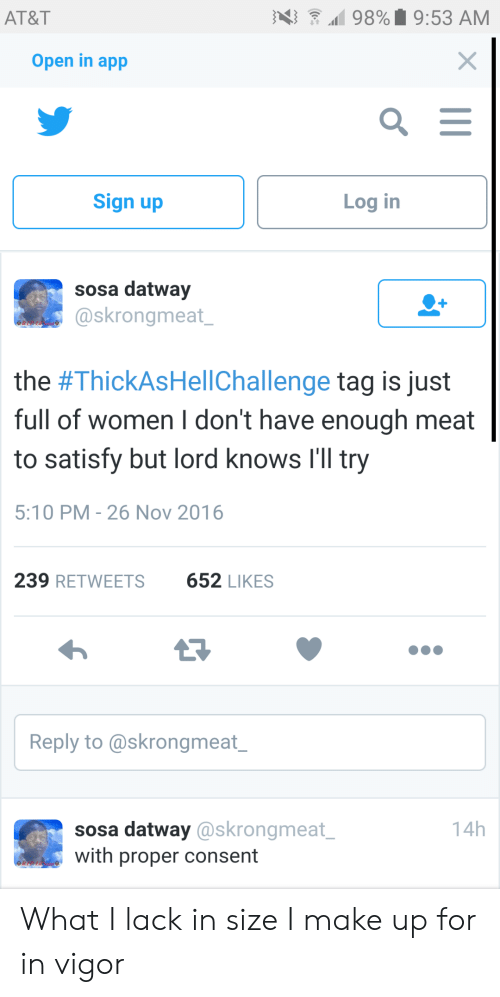 At&t, Women, and Lord Knows: AT&T  4)  98%. 9:53 AM  Open in app  Sign up  Log in  sosa datway  @skrongmeat  the #ThickAsHel!Challenge tag is just  full of women I don't have enough meat  to satisfy but lord knows I'Il try  5:10 PM-26 Nov 2016  239 RETWEETS  652 LIKES  Reply to @skrongmeat  sosa datway @skrongmeat  with proper consent  14h What I lack in size I make up for in vigor