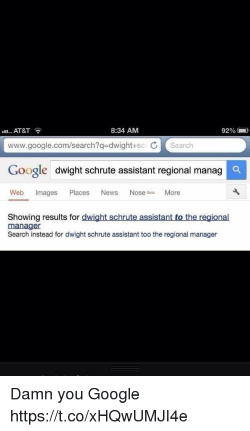 Google, News, and Dwight Schrute: AT&T  8:34 AM  92%  www.google.com/search?q=dwight+sc'  earch  Google  dwight schrute assistant regional manag  Web Images Places News Nose Beta More  Showing results for dwight schrute assistant to the regional  manager  Search instead for dwight schrute assistant too the regional manager Damn you Google https://t.co/xHQwUMJI4e