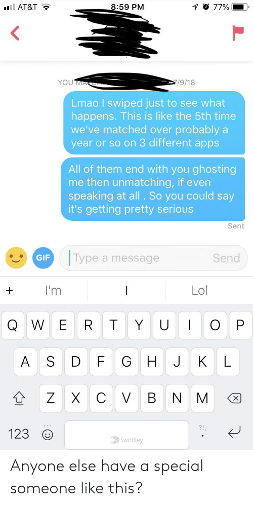 Lmao, Lol, and Apps: AT&T  8:59 PM  Lmao I swiped just to see what  happens. This is like the 5th time  we've matched over probably a  year or so on 3 different apps  All of them end with you ghosting  me then unmatching, if even  speaking at all . So you could say  it's getting pretty serious  Sent  ype a message  Send  I'm  Lol  Q W E R T Y U O P  123  Swiftkey Anyone else have a special someone like this?
