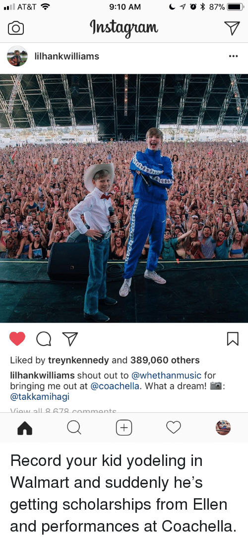 A Dream, Coachella, and Walmart: AT&T  9:10 AM  'nstagram  ilhankwilliams  Liked by treynkennedy and 389,060 others  ilhankwilliams shout out to @whethanmusic for  bringing me out at @coachella. What a dream! a  @takkamihagi <p>Record your kid yodeling in Walmart and suddenly he's getting scholarships from Ellen and performances at Coachella.</p>