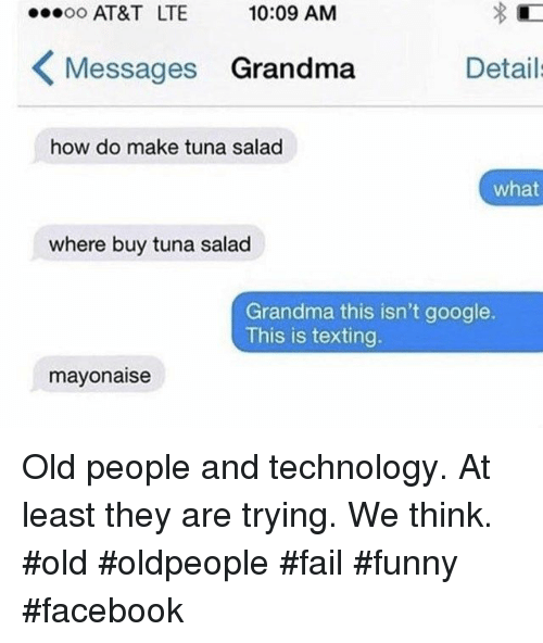 Facebook, Fail, and Funny: AT&T LTE  10:09 AM  Messages Grandma  Detail  how do make tuna salad  what  where buy tuna salad  Grandma this isn't google.  This is texting.  mayonaise Old people and technology. At least they are trying. We think. #old #oldpeople #fail #funny #facebook