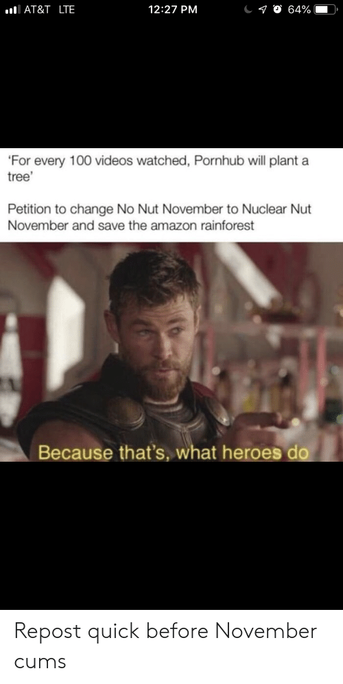 petition: AT&T _LTE  12:27 PM  10 64%  'For every 100 videos watched, Pornhub will plant a  tree'  Petition to change No Nut November to Nuclear Nut  November and save the amazon rainforest  Because that's, what heroes do Repost quick before November cums