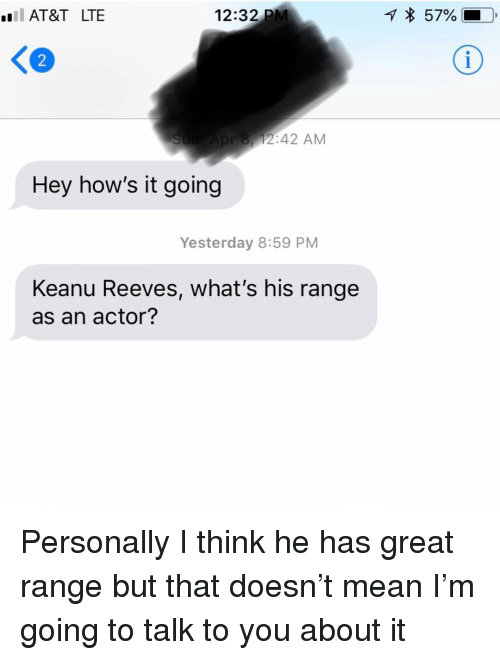 Hows It Going: AT&T LTE  12:32 PM  57%  K2  8,12:42 AM  Hey how's it going  Yesterday 8:59 PM  Keanu Reeves, what's his range  as an actor? Personally I think he has great range but that doesn't mean I'm going to talk to you about it