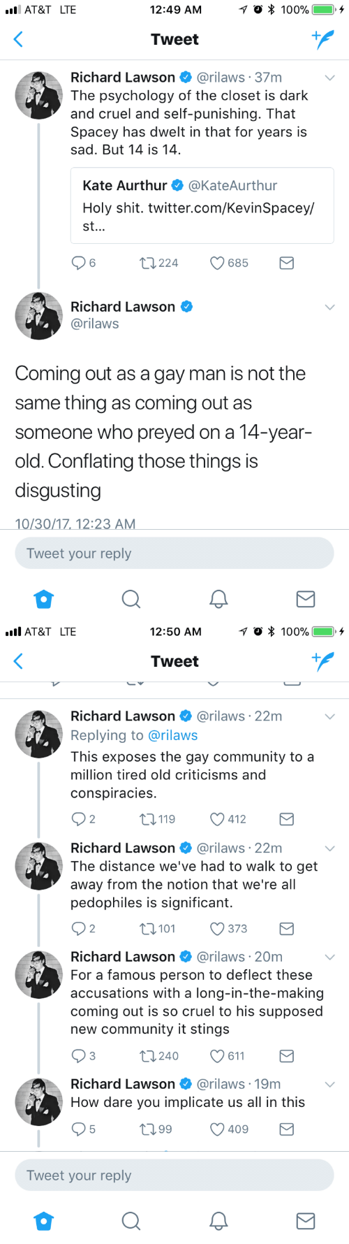 Community, Shit, and Twitter: AT&T LTE  12:49 AM  Tweet  Richard Lawson @rilaws 37m  The psychology of the closet is dark  and cruel and self-punishing. That  Spacey has dwelt in that for years is  sad. But 14 is 14  Kate Aurthur @KateAurthur  Holy shit. twitter.com/KevinSpacey/  st.  6  t224  685  Richard Lawson  @rilaws  Coming out as a gay man is not the  same thing as coming out as  someone who preyed on a 14-year-  old. Conflating those things is  disgusting  0/30/1712:2  Tweet your reply   AT&T LTE  12:50 AM  Tweet  Richard Lawson @rilaws·22m  Replying to @rilaws  This exposes the gay community to a  million tired old criticisms and  conspiracies  2  0119 412  Richard Lawson @rilaws 22m  The distance we've had to walk to get  away from the notion that we're all  pedophiles is significant.  2  0101373  Richard Lawson @rilaws 20m  For a famous person to deflect these  accusations with a long-in-the-making  coming out is so cruel to his supposed  new community it stings  3  t0240 611  Richard Lawson  @rilaws·19m  How dare you implicate us all in this  t099 409  Tweet your reply