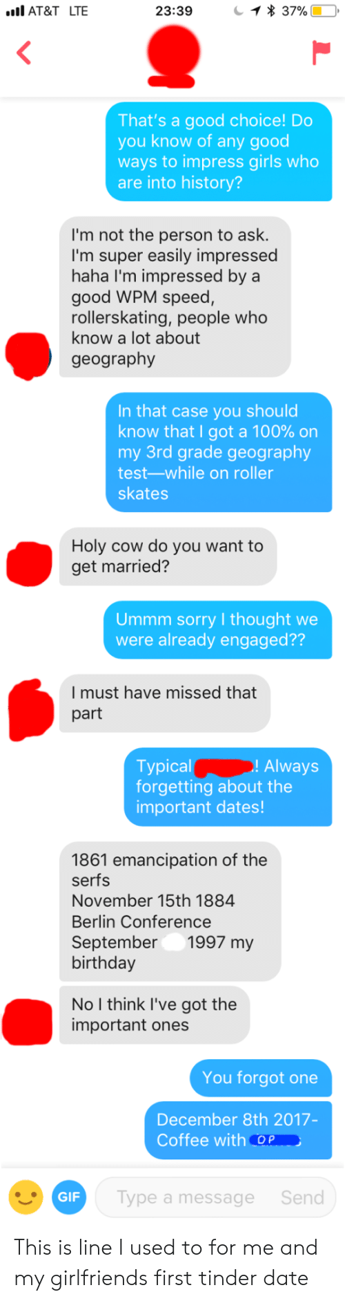 Skates: AT&T LTE  23:39  That's a good choice! Do  you know of any good  ways to impress girls who  are into history?  I'm not the person to ask.  I'm super easily impressed  haha I'm impressed bya  good WPM speed,  rollerskating, people who  know a lot about  geography  In that case you should  know that I got a 100% on  my 3rd grade geography  test-while on roller  skates  Holy cow do you want to  get married?  Ummm sorry I thought we  were already engaged??  I must have missed that  part  ! Always  Typical  forgetting about the  important dates!  1861 emancipation of the  serfs  November 15th 1884  Berlin Conference  September1997 my  birthday  No I think I've got the  important ones  You forgot one  December 8th 2017-  Coffee with Op  GIF  Type a message  Send This is line I used to for me and my girlfriends first tinder date