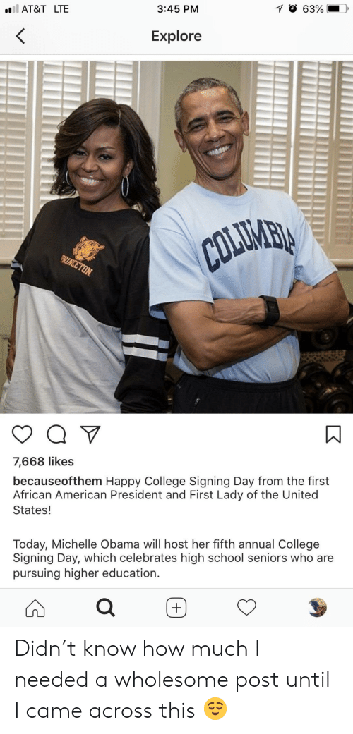 College, Michelle Obama, and Obama: AT&T LTE  3:45 PM  , O 63%.  Explore  7,668 likes  becauseofthem Happy College Signing Day from the first  African American President and First Lady of the United  States!  Today, Michelle Obama will host her fifth annual College  Signing Day, which celebrates high school seniors who are  pursuing higher education. Didn't know how much I needed a wholesome post until I came across this 😌