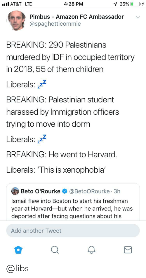 Amazon, Children, and At&t: AT&T LTE  4:28 PM  7 25%  Pimbus Amazon FC Ambassador  @spaghetticommie  BREAKING: 290 Palestinians  murdered by IDF in occupied teritory  in 2018,55 of them children  Liberals: z22  BREAKING: Palestinian student  harassed by Immigration officers  trying to move into dorm  Liberals: 2  BREAKING: He went to Harvard.  Liberals: 'This is xenophobia'  Beto O'Rourke  @BetoORourke 3h  Ismail flew into Boston to start his freshman  year at Harvard-but when he arrived, he was  deported after facing questions about his  Add another Tweet @libs