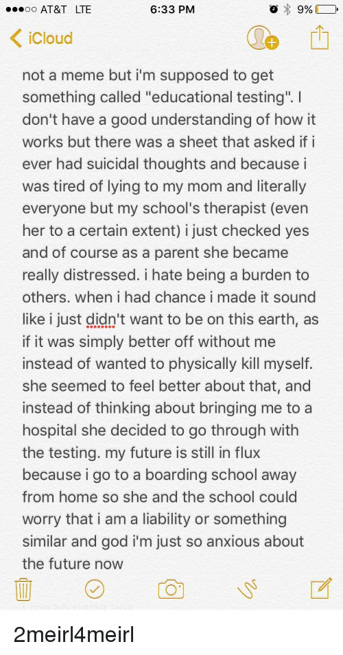 """Future, God, and Meme: AT&T LTE  6:33 PM  Cloud  not a meme but i'm supposed to get  something called """"educational testing.  don't have a good understanding of how it  works but there was a sheet that asked if i  ever had suicidal thoughts and because i  was tired of lying to my mom and literally  everyone but my school's therapist (even  her to a certain extent) i just checked yes  and of course as a parent she became  really distressed. i hate being a burden to  others. when i had chance i made it sound  like i just didn't want to be on this earth, as  if it was simply better off without me  instead of wanted to physically kill myself  she seemed to feel better about that, and  instead of thinking about bringing me to a  hospital she decided to go through with  the testing. my future is still in flux  because i go to a boarding school away  from home so she and the school could  worry that i am a liability or something  similar and god i'm just so anxious about  the future now"""
