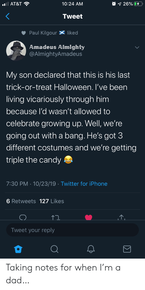 Costumes: AT&T  O 1 26%  10:24 AM  Tweet  Paul KilgourX liked  Amadeus Almighty  @AlmightyAmadeus  My son declared that this is his last  trick-or-treat Halloween. I've been  living vicariously through him  because l'd wasn't allowed to  celebrate growing up. Well, we're  going out witha bang. He's got 3  different costumes and we're getting  triple the candy  7:30 PM 10/23/19 Twitter for iPhone  6 Retweets 127 Likes  Tweet your reply Taking notes for when I'm a dad…