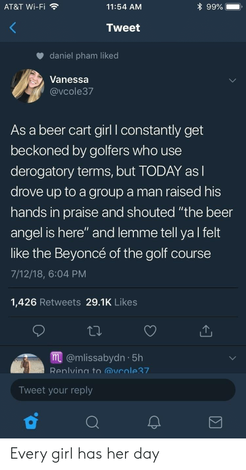 """Beer, Beyonce, and Angel: AT&T Wi-Fi  11:54 AM  9990  Tweet  daniel pham liked  Vanessa  @vCole37  As a beer cart girl l constantly get  beckoned by golfers who use  derogatory terms, but TODAY asl  drove up to a group a man raised his  hands in praise and shouted """"the beer  angel is here"""" and lemme tell ya l felt  like the Beyoncé of the golf course  7/12/18, 6:04 PM  1,426 Retweets 29.1K Likes  m@mlissabydn 5h  Renlvino to @vcole7  Tweet your reply Every girl has her day"""