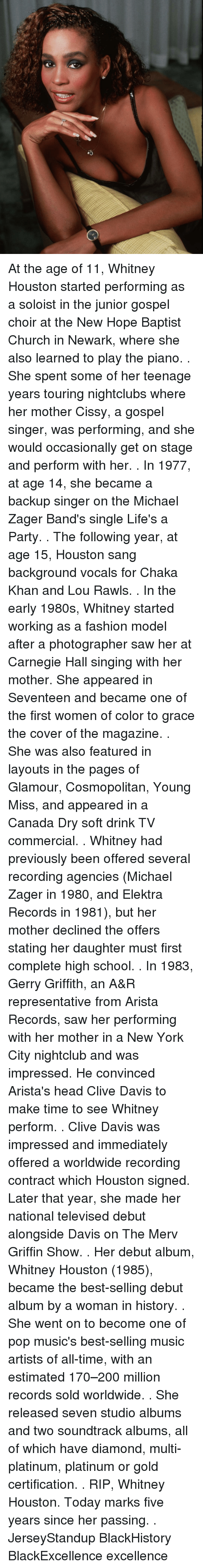 televisions: At the age of 11, Whitney Houston started performing as a soloist in the junior gospel choir at the New Hope Baptist Church in Newark, where she also learned to play the piano. . She spent some of her teenage years touring nightclubs where her mother Cissy, a gospel singer, was performing, and she would occasionally get on stage and perform with her. . In 1977, at age 14, she became a backup singer on the Michael Zager Band's single Life's a Party. . The following year, at age 15, Houston sang background vocals for Chaka Khan and Lou Rawls. . In the early 1980s, Whitney started working as a fashion model after a photographer saw her at Carnegie Hall singing with her mother. She appeared in Seventeen and became one of the first women of color to grace the cover of the magazine. . She was also featured in layouts in the pages of Glamour, Cosmopolitan, Young Miss, and appeared in a Canada Dry soft drink TV commercial. . Whitney had previously been offered several recording agencies (Michael Zager in 1980, and Elektra Records in 1981), but her mother declined the offers stating her daughter must first complete high school. . In 1983, Gerry Griffith, an A&R representative from Arista Records, saw her performing with her mother in a New York City nightclub and was impressed. He convinced Arista's head Clive Davis to make time to see Whitney perform. . Clive Davis was impressed and immediately offered a worldwide recording contract which Houston signed. Later that year, she made her national televised debut alongside Davis on The Merv Griffin Show. . Her debut album, Whitney Houston (1985), became the best-selling debut album by a woman in history. . She went on to become one of pop music's best-selling music artists of all-time, with an estimated 170–200 million records sold worldwide. . She released seven studio albums and two soundtrack albums, all of which have diamond, multi-platinum, platinum or gold certification. . RIP, Whitney Houston. Today marks fiv